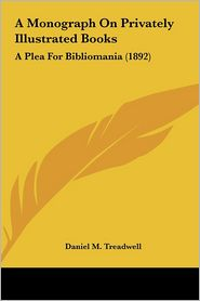 A Monograph On Privately Illustrated Books: A Plea For Bibliomania (1892) - Daniel M. Treadwell