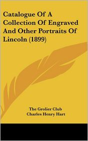 Catalogue Of A Collection Of Engraved And Other Portraits Of Lincoln (1899) - The Grolier Club, Charles Henry Hart (Introduction)
