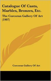 Catalogue Of Casts, Marbles, Bronzes, Etc.: The Corcoran Gallery Of Art (1907) - Corcoran Gallery Of Art