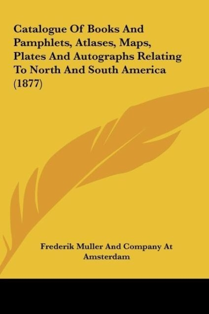 Catalogue Of Books And Pamphlets, Atlases, Maps, Plates And Autographs Relating To North And South America (1877) als Buch von Frederik Muller And... - Kessinger Publishing, LLC