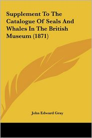 Supplement To The Catalogue Of Seals And Whales In The British Museum (1871) - John Edward Gray