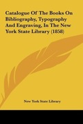 New York State, Library: Catalogue Of The Books On Bibliography, Typography And Engraving, In The New York State Library (1858)