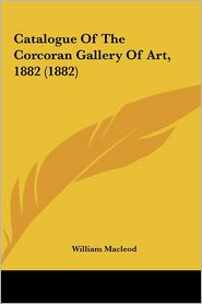Catalogue Of The Corcoran Gallery Of Art, 1882 (1882) - William Macleod