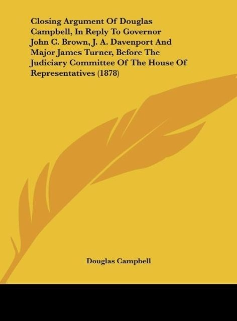 Closing Argument Of Douglas Campbell, In Reply To Governor John C. Brown, J. A. Davenport And Major James Turner, Before The Judiciary Committee O... - Kessinger Publishing, LLC