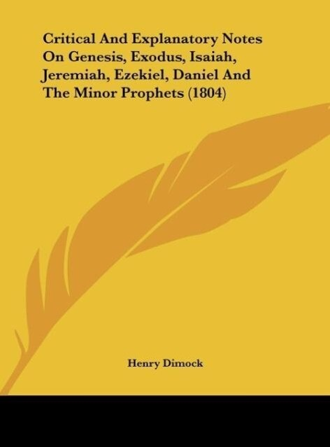 Critical And Explanatory Notes On Genesis, Exodus, Isaiah, Jeremiah, Ezekiel, Daniel And The Minor Prophets (1804) als Buch von Henry Dimock - Henry Dimock