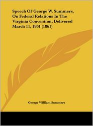 Speech of George W. Summers, on Federal Relations in the Virginia Convention, Delivered March 11, 1861 (1861) - George William Summers