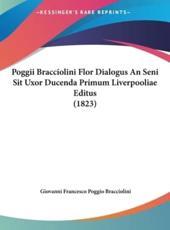 Poggii Bracciolini Flor Dialogus an Seni Sit Uxor Ducenda Primum Liverpooliae Editus (1823) - Giovanni Francesco Poggio Bracciolini