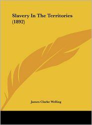Slavery In The Territories (1892) - James Clarke Welling