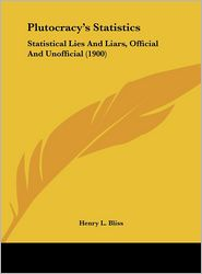 Plutocracy's Statistics: Statistical Lies And Liars, Official And Unofficial (1900) - Henry L. Bliss