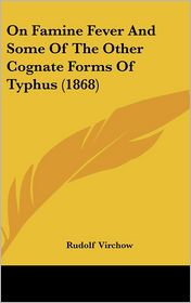 On Famine Fever and Some of the Other Cognate Forms of Typhus (1868) - Rudolf Ludwig Karl Virchow