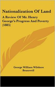 Nationalization of Land: A Review of Mr. Henry George's Progress and Poverty (1885) - George William Wilshere Bramwell