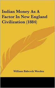 Indian Money as a Factor in New England Civilization (1884) - William Babcock Weeden