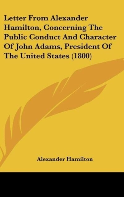 Letter From Alexander Hamilton, Concerning The Public Conduct And Character Of John Adams, President Of The United States (1800) als Buch von Alex... - Alexander Hamilton