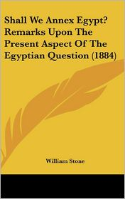 Shall We Annex Egypt? Remarks Upon the Present Aspect of the Egyptian Question (1884) - William Stone