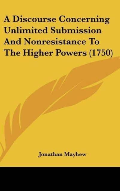 A Discourse Concerning Unlimited Submission And Nonresistance To The Higher Powers (1750) als Buch von Jonathan Mayhew - Kessinger Publishing, LLC