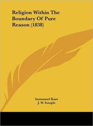 Religion Within the Boundary of Pure Reason (1838) - Immanuel Kant, J.W. Semple (Translator)
