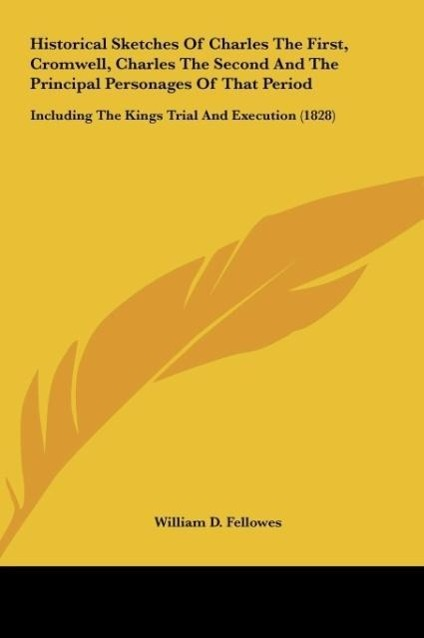 Historical Sketches Of Charles The First, Cromwell, Charles The Second And The Principal Personages Of That Period als Buch von William D. Fellowes - Kessinger Publishing, LLC