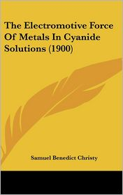 The Electromotive Force Of Metals In Cyanide Solutions (1900) - Samuel Benedict Christy