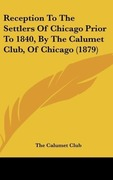 The Calumet Club: Reception To The Settlers Of Chicago Prior To 1840, By The Calumet Club, Of Chicago (1879)