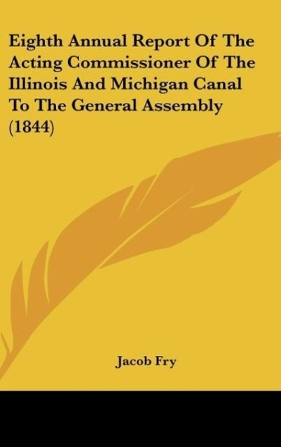 Eighth Annual Report Of The Acting Commissioner Of The Illinois And Michigan Canal To The General Assembly (1844) als Buch von Jacob Fry - Kessinger Publishing, LLC