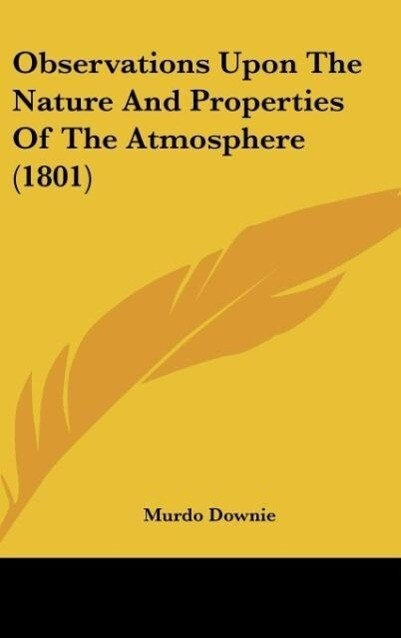 Observations Upon The Nature And Properties Of The Atmosphere (1801) als Buch von Murdo Downie - Kessinger Publishing, LLC