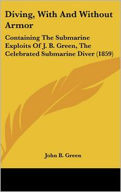 Diving, with and Without Armor: Containing the Submarine Exploits of J. B. Green, the Celebrated Submarine Diver (1859)