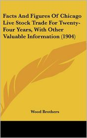 Facts And Figures Of Chicago Live Stock Trade For Twenty-Four Years, With Other Valuable Information (1904) - Wood Brothers