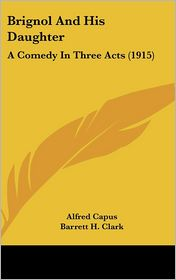 Brignol And His Daughter: A Comedy In Three Acts (1915) - Alfred Capus, Barrett H. Clark (Translator)