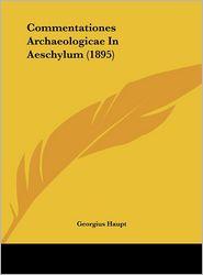 Commentationes Archaeologicae In Aeschylum (1895) - Georgius Haupt