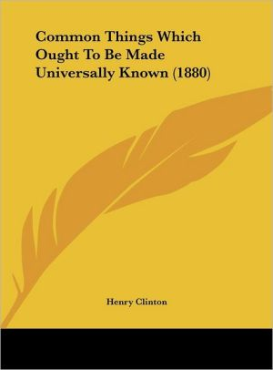 Common Things Which Ought to Be Made Universally Known (1880) - Henry Clinton