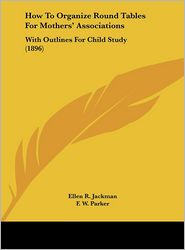 How To Organize Round Tables For Mothers' Associations: With Outlines For Child Study (1896) - Ellen R. Jackman, F. W. Parker (Introduction)