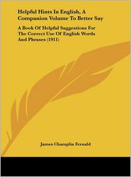 Helpful Hints In English, A Companion Volume To Better Say: A Book Of Helpful Suggestions For The Correct Use Of English Words And Phrases (1911) - James Champlin Fernald (Editor)