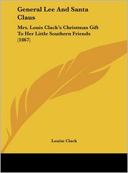 General Lee and Santa Claus: Mrs. Louis Clack's Christmas Gift to Her Little Southern Friends (1867) - Louise Clack