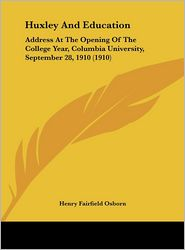Huxley And Education: Address At The Opening Of The College Year, Columbia University, September 28, 1910 (1910) - Henry Fairfield Osborn
