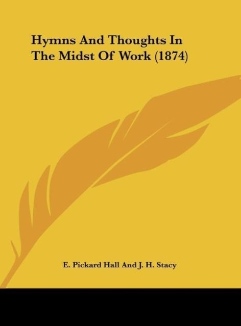Hymns And Thoughts In The Midst Of Work (1874) als Buch von E. Pickard Hall And J. H. Stacy - Kessinger Publishing, LLC