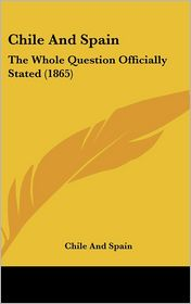 Chile and Spain: The Whole Question Officially Stated (1865) - And Spain Chile and Spain