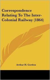 Correspondence Relating to the Inter-Colonial Railway (1864) - Arthur H. Gordon