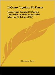 Il Conte Ugolino Di Dante: Conferenza Tenuta Il 2 Maggio 1900 Nella Sala Della Societa Di Minerva Di Trieste (1900) - Ginolamo Curto