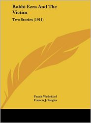 Rabbi Ezra And The Victim: Two Stories (1911) - Frank Wedekind, Francis J. Ziegler (Translator)