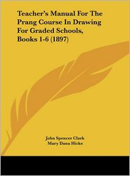 Teacher's Manual For The Prang Course In Drawing For Graded Schools, Books 1-6 (1897) - John Spencer Clark, Mary Dana Hicks, Walter Scott Perry