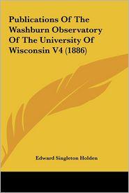 Publications Of The Washburn Observatory Of The University Of Wisconsin V4 (1886) - Edward Singleton Holden