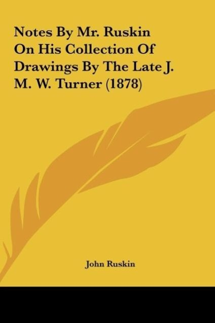 Notes By Mr. Ruskin On His Collection Of Drawings By The Late J. M. W. Turner (1878) als Buch von John Ruskin - Kessinger Publishing, LLC