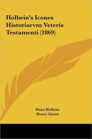 Holbein's Icones Historiarvm Veteris Testamenti (1869) - Hans Holbein, Henry Green (Editor)
