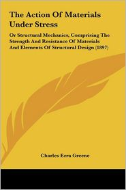 The Action Of Materials Under Stress: Or Structural Mechanics, Comprising The Strength And Resistance Of Materials And Elements Of Structural Design (1897) - Charles Ezra Greene