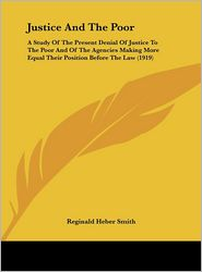 Justice And The Poor: A Study Of The Present Denial Of Justice To The Poor And Of The Agencies Making More Equal Their Position Before The Law (1919)