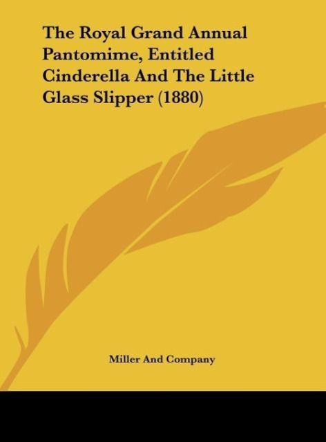 The Royal Grand Annual Pantomime, Entitled Cinderella And The Little Glass Slipper (1880) als Buch von Miller And Company - Kessinger Publishing, LLC