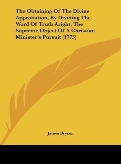 The Obtaining Of The Divine Approbation, By Dividing The Word Of Truth Aright, The Supreme Object Of A Christian Minister´s Pursuit (1773) als Buc... - Kessinger Publishing, LLC
