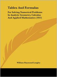 Tables And Formulas: For Solving Numerical Problems In Analytic Geometry, Calculus And Applied Mathematics (1913) - William Raymond Longley (Editor)