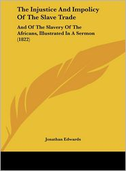 The Injustice and Impolicy of the Slave Trade: And of the Slavery of the Africans, Illustrated in a Sermon (1822) - Jonathan Edwards