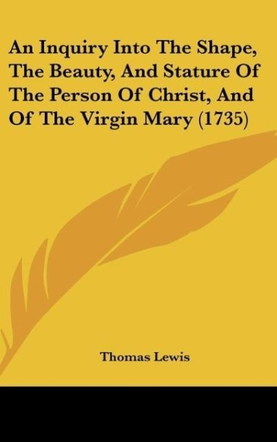 An Inquiry Into The Shape, The Beauty, And Stature Of The Person Of Christ, And Of The Virgin Mary (1735) als Buch von Thomas Lewis - Kessinger Publishing, LLC